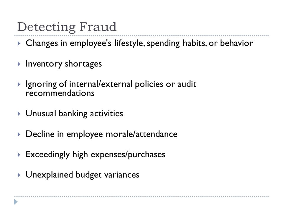 Detecting Fraud  Changes in employee's lifestyle, spending habits, or behavior  Inventory shortages  Ignoring of internal/external policies or audi