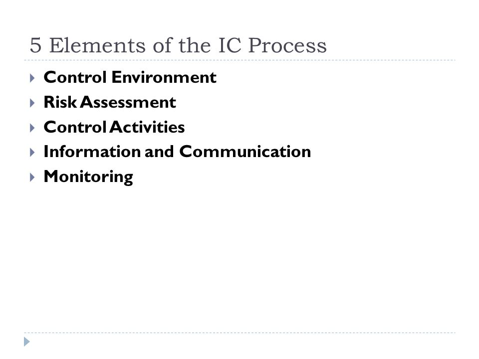 5 Elements of the IC Process  Control Environment  Risk Assessment  Control Activities  Information and Communication  Monitoring