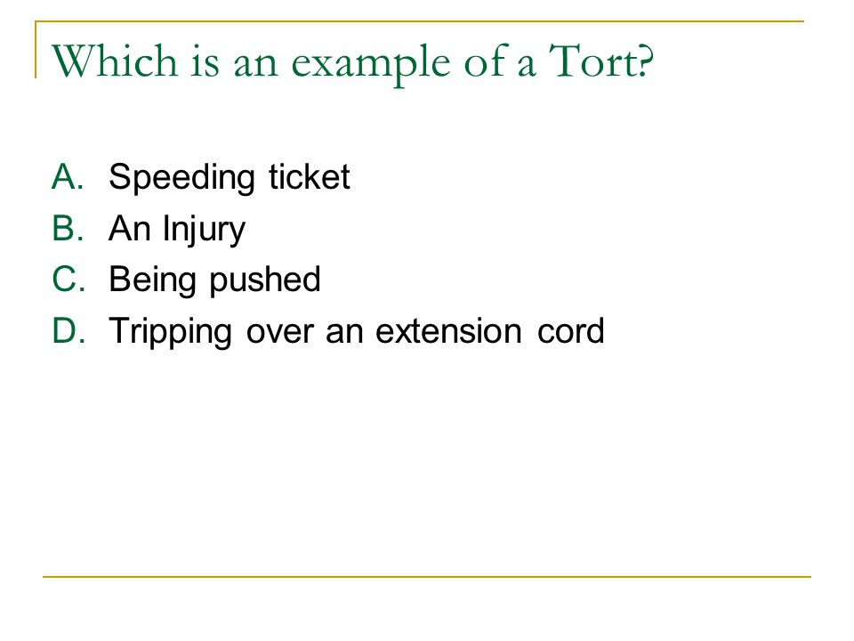 Which is an example of a Tort? A.Speeding ticket B.An Injury C.Being pushed D.Tripping over an extension cord