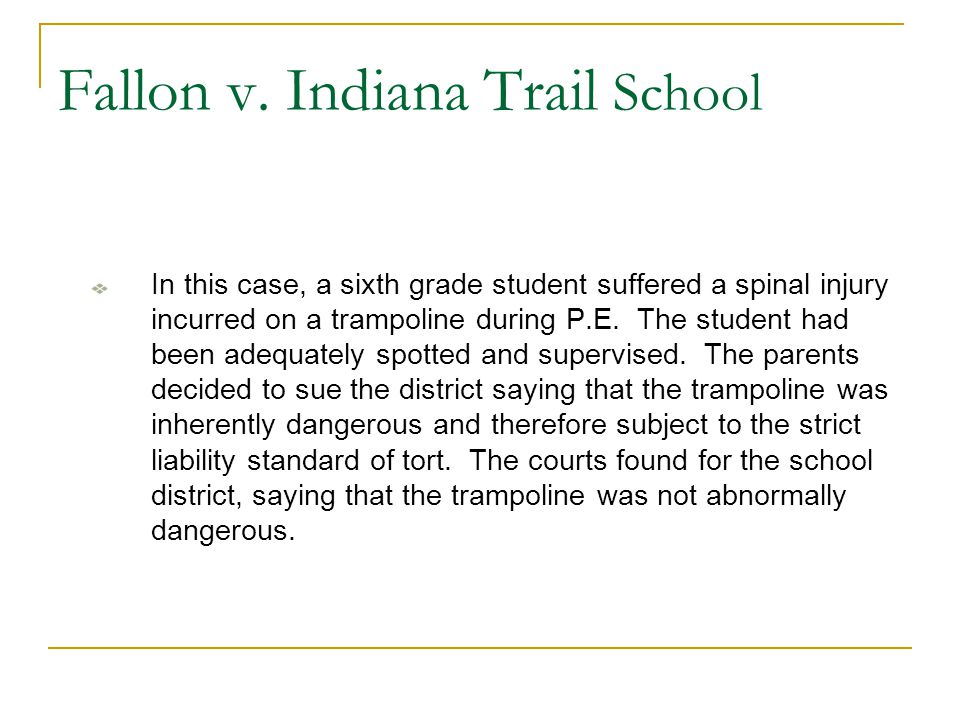 Fallon v. Indiana Trail School In this case, a sixth grade student suffered a spinal injury incurred on a trampoline during P.E. The student had been