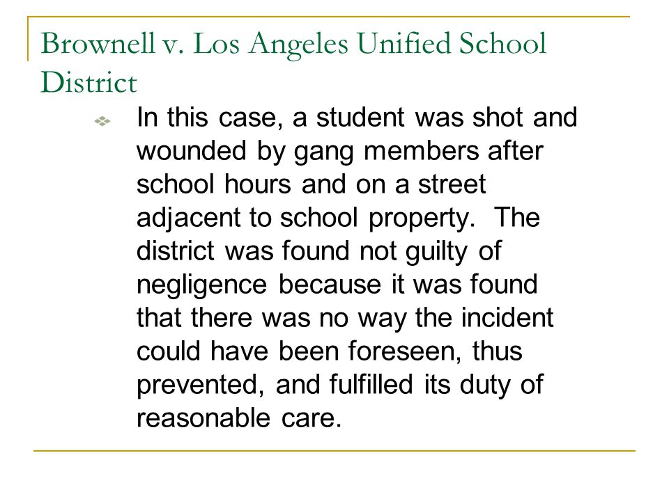 Brownell v. Los Angeles Unified School District In this case, a student was shot and wounded by gang members after school hours and on a street adjace