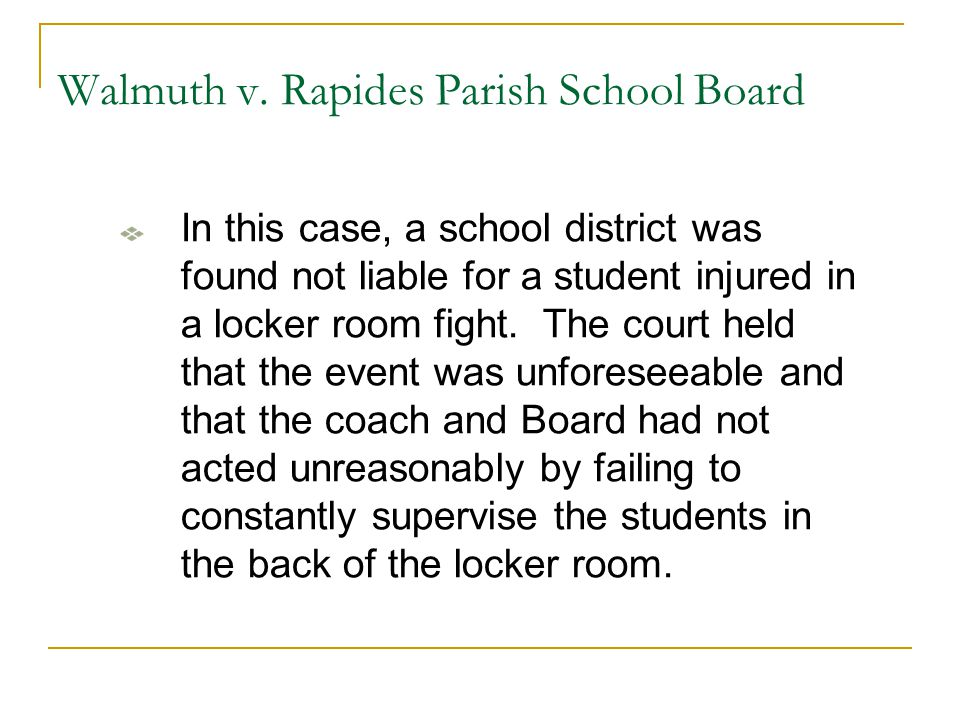 Walmuth v. Rapides Parish School Board In this case, a school district was found not liable for a student injured in a locker room fight. The court he