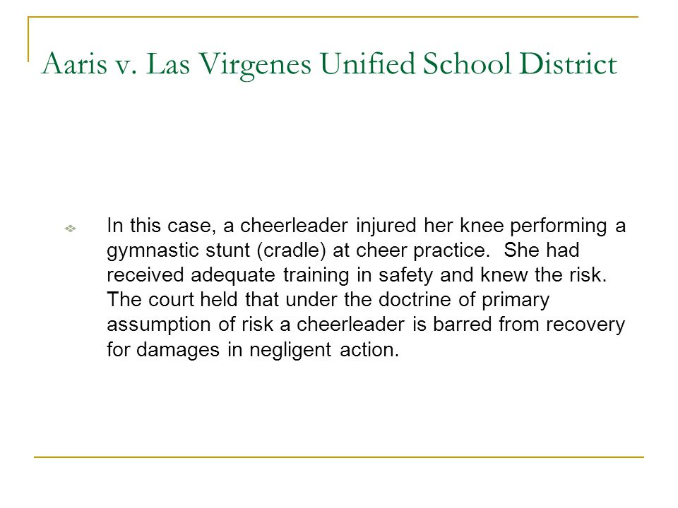 Aaris v. Las Virgenes Unified School District In this case, a cheerleader injured her knee performing a gymnastic stunt (cradle) at cheer practice. Sh