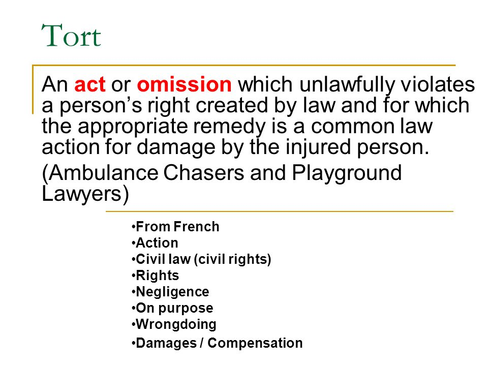 Tort An act or omission which unlawfully violates a person's right created by law and for which the appropriate remedy is a common law action for dama