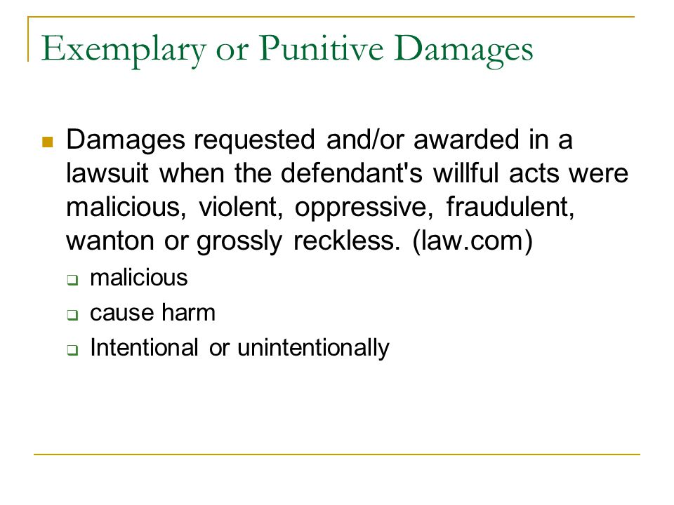 Exemplary or Punitive Damages Damages requested and/or awarded in a lawsuit when the defendant's willful acts were malicious, violent, oppressive, fra