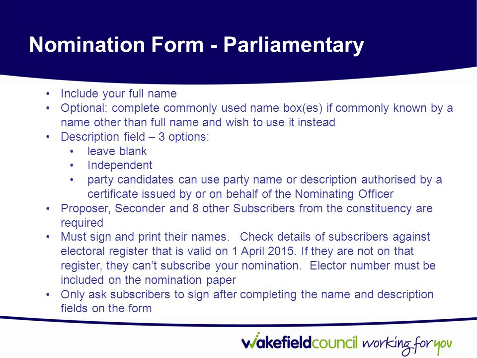 Nomination Form - Parliamentary Include your full name Optional: complete commonly used name box(es) if commonly known by a name other than full name and wish to use it instead Description field – 3 options: leave blank Independent party candidates can use party name or description authorised by a certificate issued by or on behalf of the Nominating Officer Proposer, Seconder and 8 other Subscribers from the constituency are required Must sign and print their names.