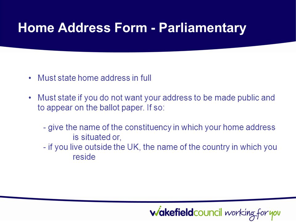 Home Address Form - Parliamentary Must state home address in full Must state if you do not want your address to be made public and to appear on the ballot paper.