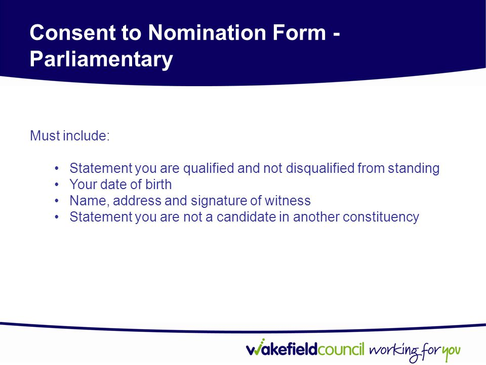 Consent to Nomination Form - Parliamentary Must include: Statement you are qualified and not disqualified from standing Your date of birth Name, address and signature of witness Statement you are not a candidate in another constituency