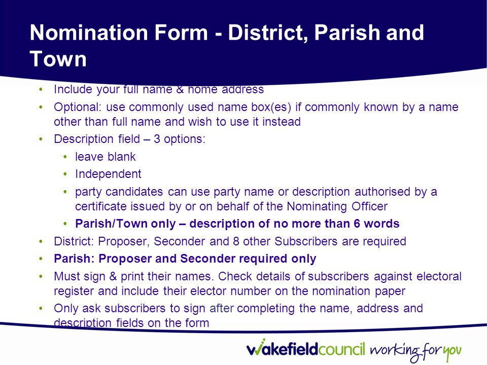 Nomination Form - District, Parish and Town Include your full name & home address Optional: use commonly used name box(es) if commonly known by a name other than full name and wish to use it instead Description field – 3 options: leave blank Independent party candidates can use party name or description authorised by a certificate issued by or on behalf of the Nominating Officer Parish/Town only – description of no more than 6 words District: Proposer, Seconder and 8 other Subscribers are required Parish: Proposer and Seconder required only Must sign & print their names.