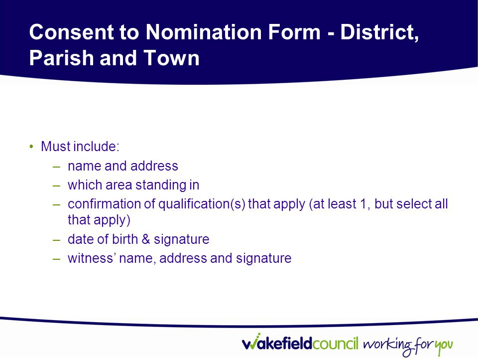 Consent to Nomination Form - District, Parish and Town Must include: –name and address –which area standing in –confirmation of qualification(s) that apply (at least 1, but select all that apply) –date of birth & signature –witness' name, address and signature