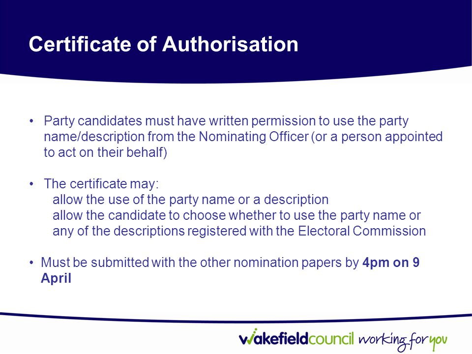 Certificate of Authorisation Party candidates must have written permission to use the party name/description from the Nominating Officer (or a person appointed to act on their behalf) The certificate may: allow the use of the party name or a description allow the candidate to choose whether to use the party name or any of the descriptions registered with the Electoral Commission Must be submitted with the other nomination papers by 4pm on 9 April
