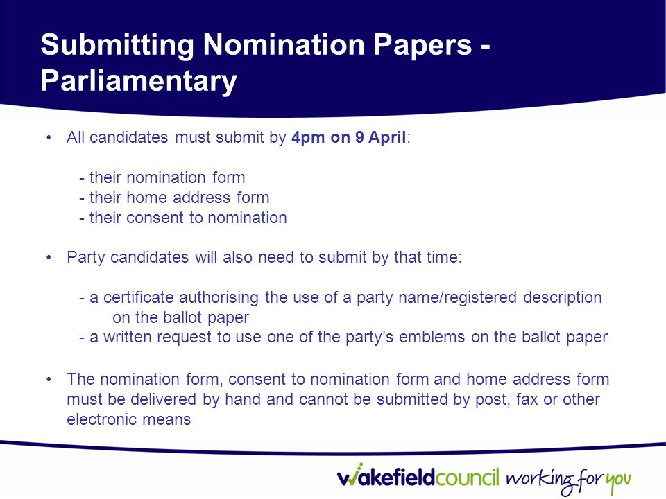 Submitting Nomination Papers - Parliamentary All candidates must submit by 4pm on 9 April: - their nomination form - their home address form - their consent to nomination Party candidates will also need to submit by that time: - a certificate authorising the use of a party name/registered description on the ballot paper - a written request to use one of the party's emblems on the ballot paper The nomination form, consent to nomination form and home address form must be delivered by hand and cannot be submitted by post, fax or other electronic means