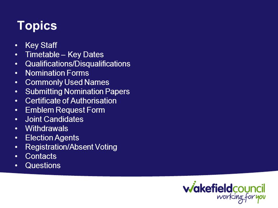 Topics Key Staff Timetable – Key Dates Qualifications/Disqualifications Nomination Forms Commonly Used Names Submitting Nomination Papers Certificate of Authorisation Emblem Request Form Joint Candidates Withdrawals Election Agents Registration/Absent Voting Contacts Questions