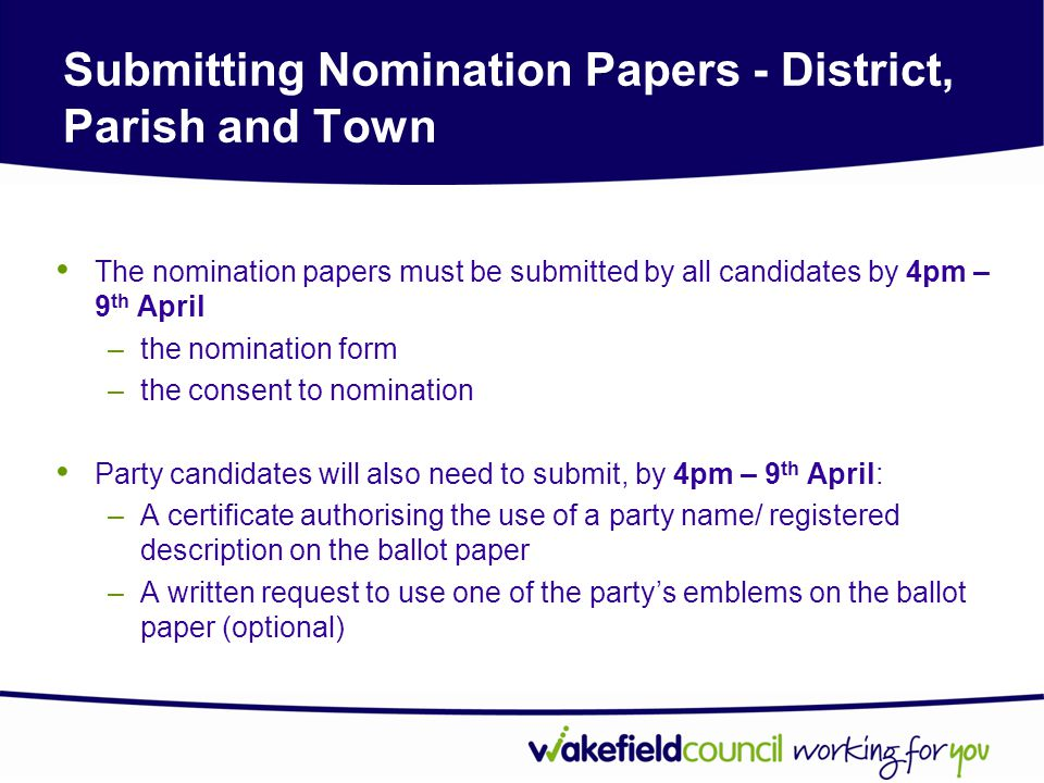Submitting Nomination Papers - District, Parish and Town The nomination papers must be submitted by all candidates by 4pm – 9 th April –the nomination form –the consent to nomination Party candidates will also need to submit, by 4pm – 9 th April: –A certificate authorising the use of a party name/ registered description on the ballot paper –A written request to use one of the party's emblems on the ballot paper (optional)