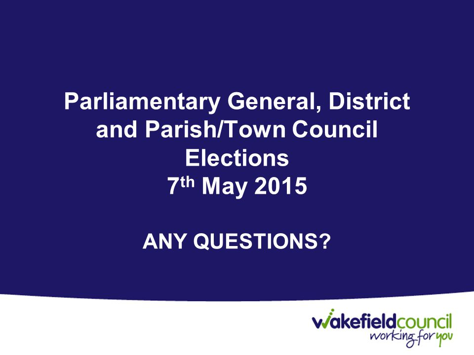 Parliamentary General, District and Parish/Town Council Elections 7 th May 2015 ANY QUESTIONS?