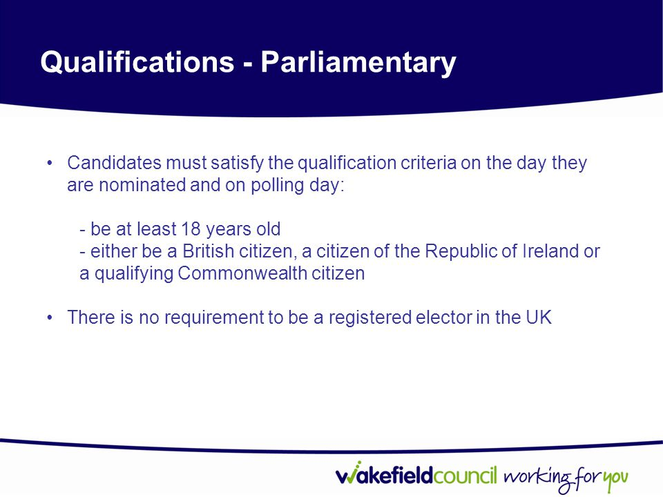 Qualifications - Parliamentary Candidates must satisfy the qualification criteria on the day they are nominated and on polling day: - be at least 18 years old - either be a British citizen, a citizen of the Republic of Ireland or a qualifying Commonwealth citizen There is no requirement to be a registered elector in the UK