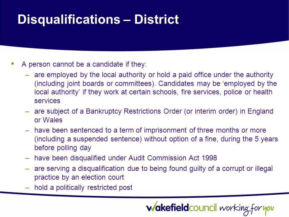 Disqualifications – District A person cannot be a candidate if they: –are employed by the local authority or hold a paid office under the authority (including joint boards or committees).