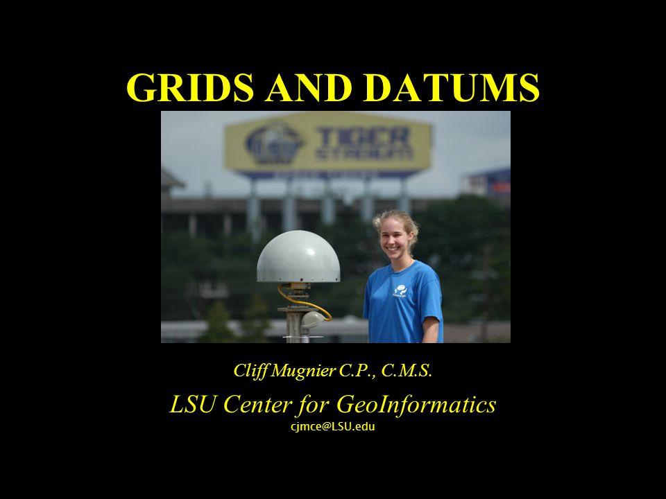 GRIDS AND DATUMS Cliff Mugnier C.P., C.M.S. LSU Center for GeoInformatics cjmce@LSU.edu