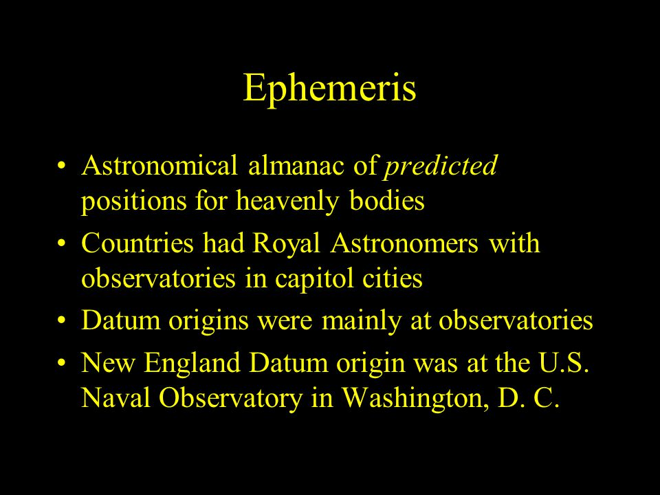Ephemeris Astronomical almanac of predicted positions for heavenly bodies Countries had Royal Astronomers with observatories in capitol cities Datum o