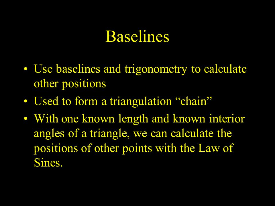"""Baselines Use baselines and trigonometry to calculate other positions Used to form a triangulation """"chain"""" With one known length and known interior an"""