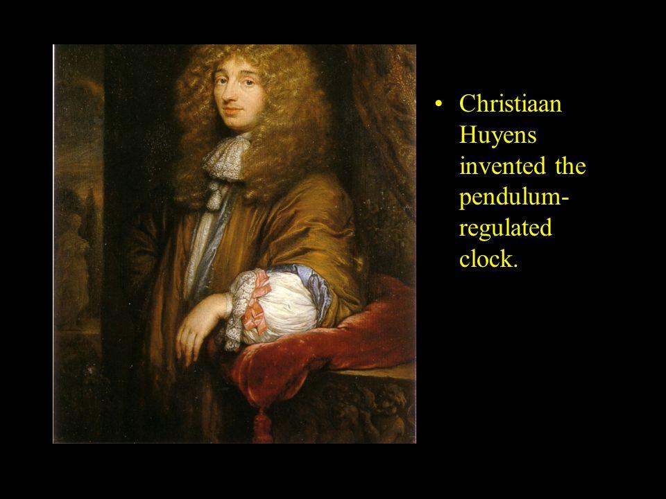 Christiaan Huyens invented the pendulum- regulated clock.