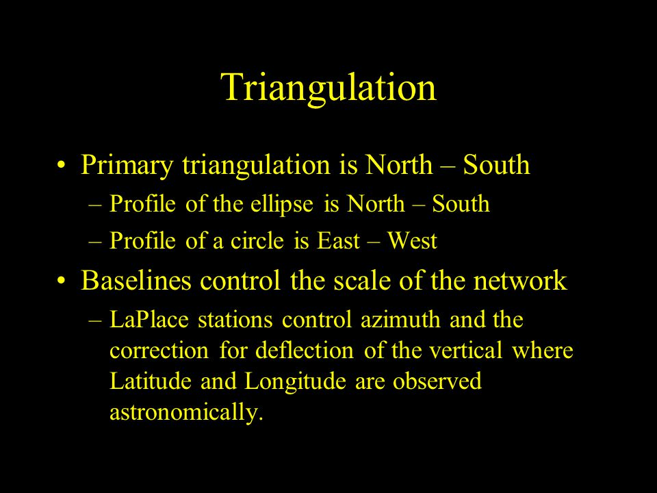 Triangulation Primary triangulation is North – South –Profile of the ellipse is North – South –Profile of a circle is East – West Baselines control th