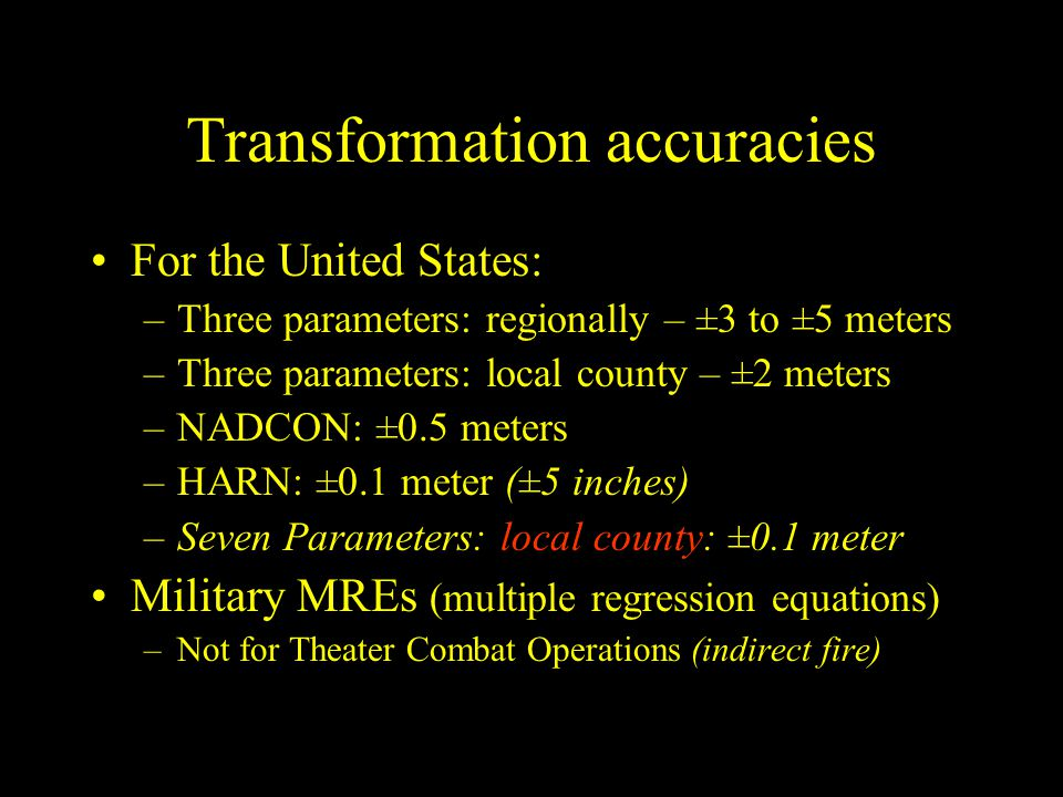 Transformation accuracies For the United States: –Three parameters: regionally – ±3 to ±5 meters –Three parameters: local county – ±2 meters –NADCON: