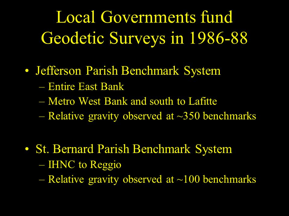 Local Governments fund Geodetic Surveys in 1986-88 Jefferson Parish Benchmark System –Entire East Bank –Metro West Bank and south to Lafitte –Relative