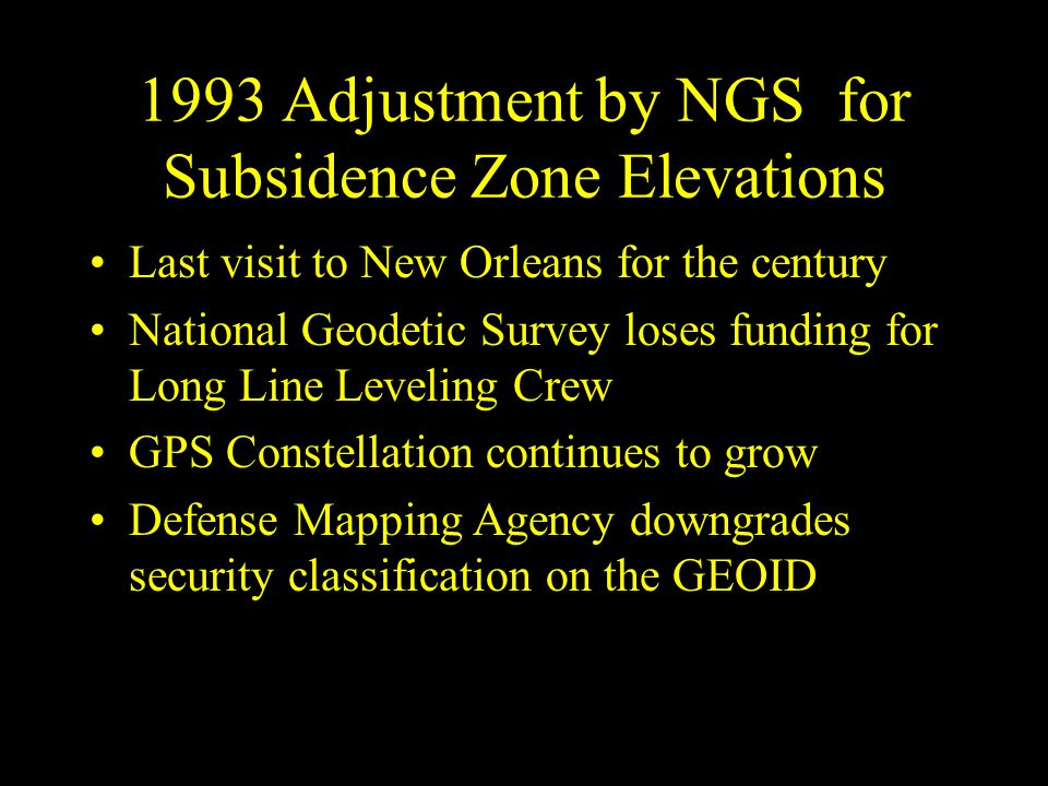 1993 Adjustment by NGS for Subsidence Zone Elevations Last visit to New Orleans for the century National Geodetic Survey loses funding for Long Line L