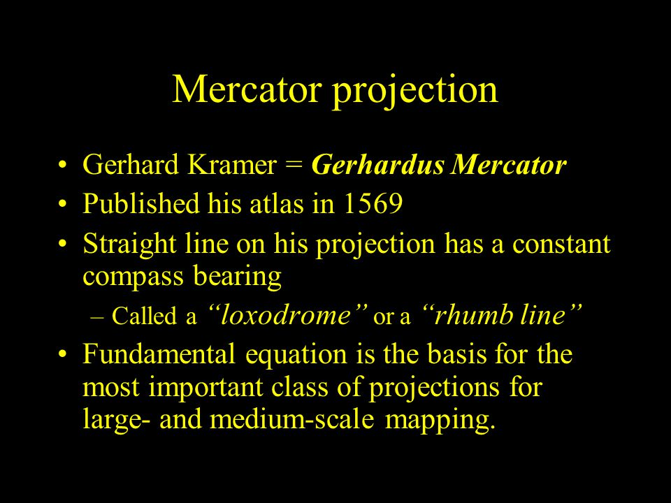 Mercator projection Gerhard Kramer = Gerhardus Mercator Published his atlas in 1569 Straight line on his projection has a constant compass bearing –Ca