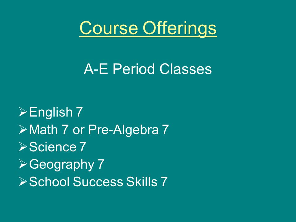 Course Offerings A-E Period Classes  English 7  Math 7 or Pre-Algebra 7  Science 7  Geography 7  School Success Skills 7