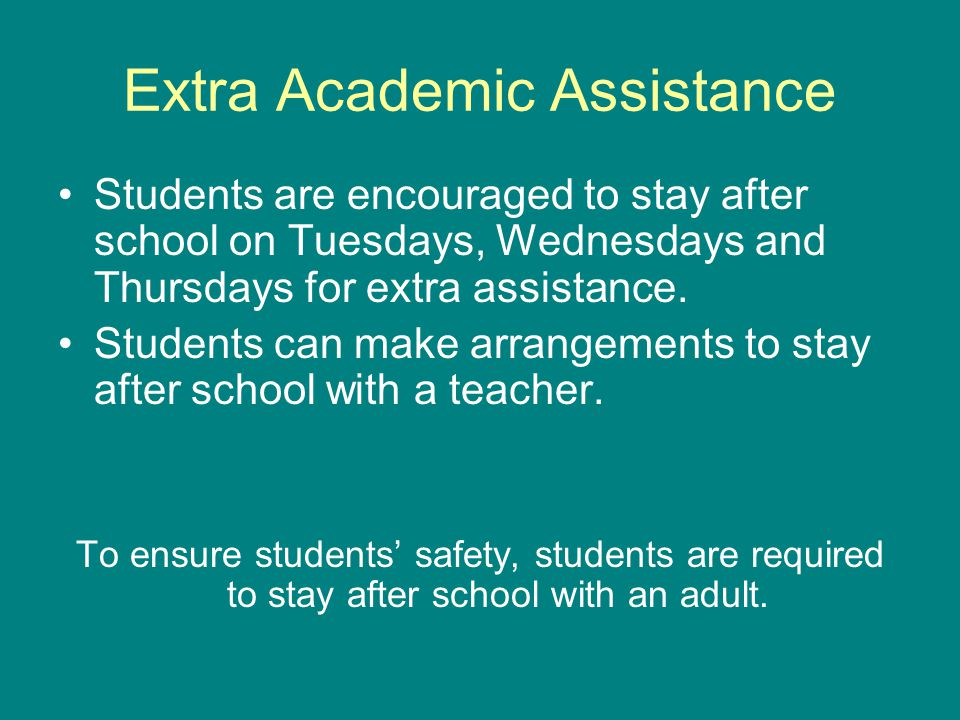 Extra Academic Assistance Students are encouraged to stay after school on Tuesdays, Wednesdays and Thursdays for extra assistance.