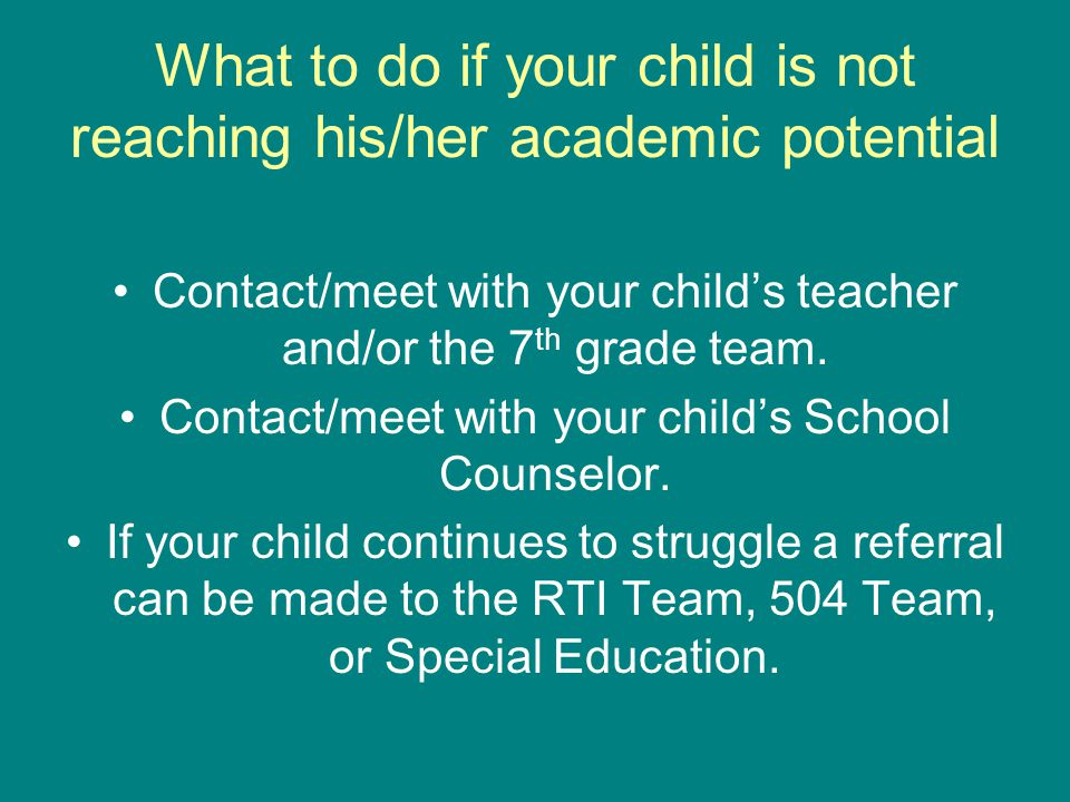 What to do if your child is not reaching his/her academic potential Contact/meet with your child's teacher and/or the 7 th grade team.