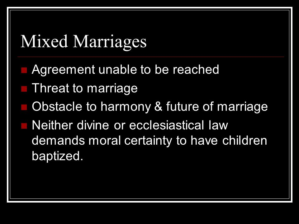 Mixed Marriages Agreement unable to be reached Threat to marriage Obstacle to harmony & future of marriage Neither divine or ecclesiastical law demands moral certainty to have children baptized.