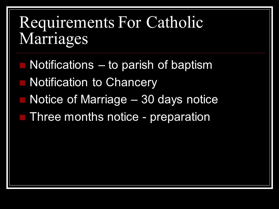 Requirements For Catholic Marriages Notifications – to parish of baptism Notification to Chancery Notice of Marriage – 30 days notice Three months notice - preparation