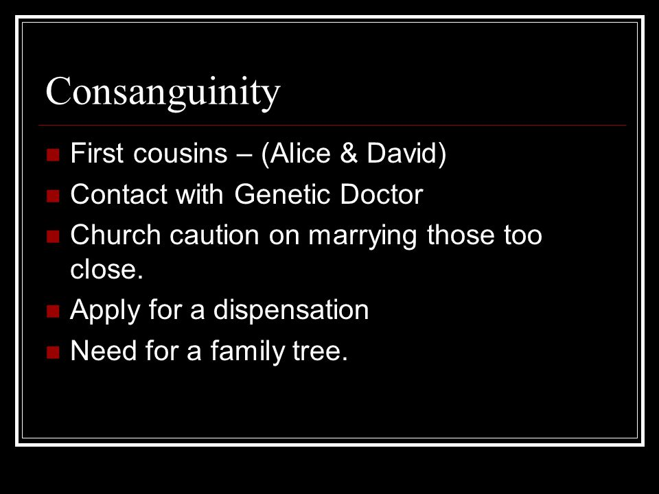 Consanguinity First cousins – (Alice & David) Contact with Genetic Doctor Church caution on marrying those too close.