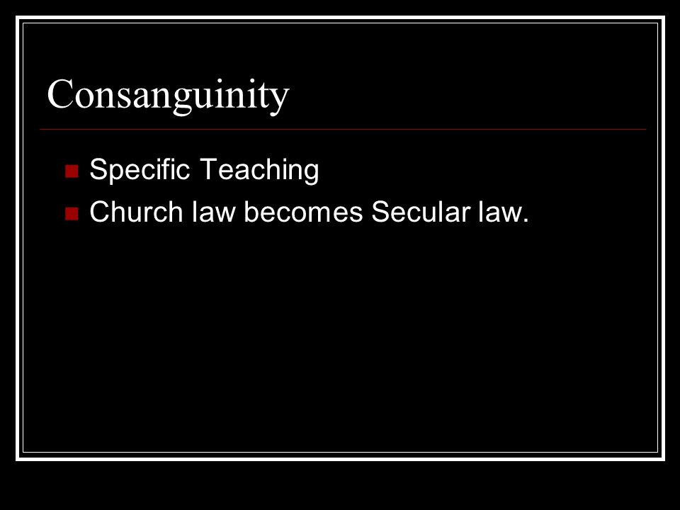 Consanguinity Specific Teaching Church law becomes Secular law.