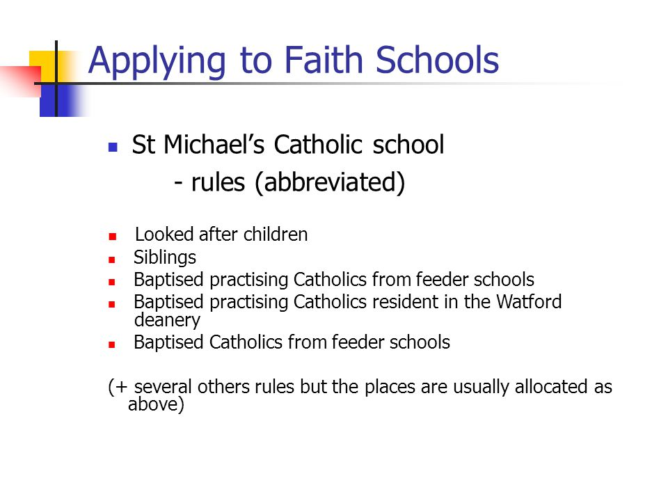Applying to Faith Schools St Michael's Catholic school - rules (abbreviated) Looked after children Siblings Baptised practising Catholics from feeder schools Baptised practising Catholics resident in the Watford deanery Baptised Catholics from feeder schools (+ several others rules but the places are usually allocated as above)