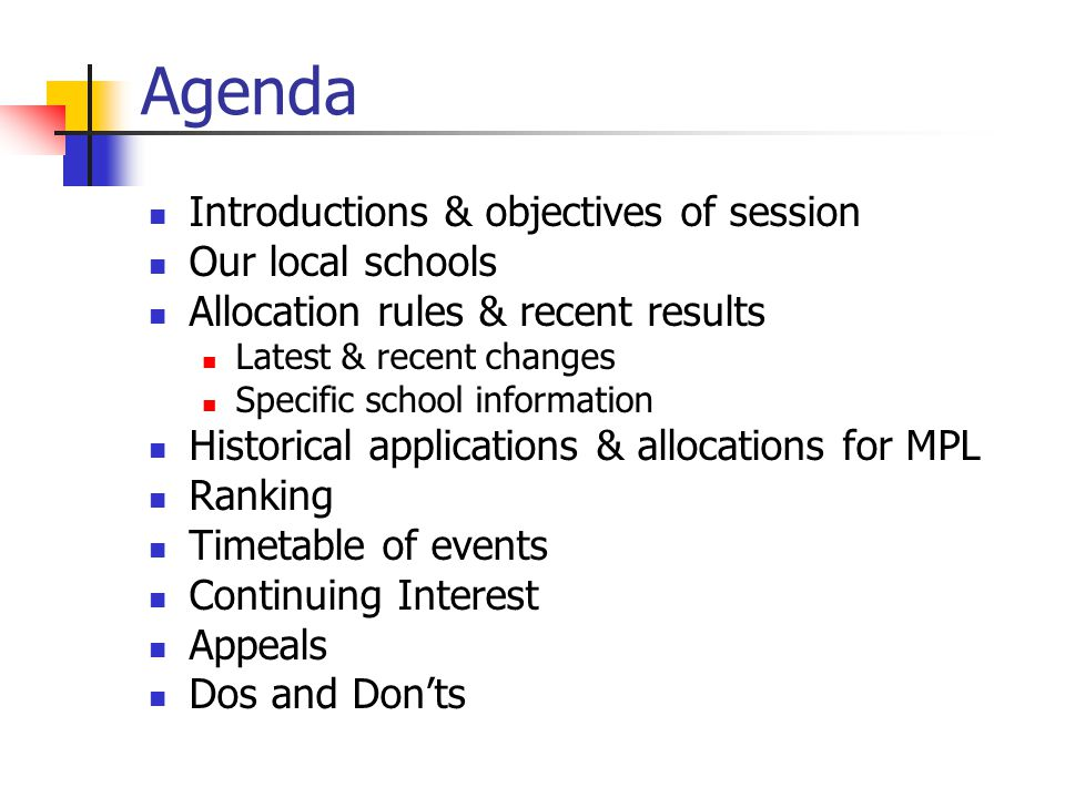 Agenda Introductions & objectives of session Our local schools Allocation rules & recent results Latest & recent changes Specific school information Historical applications & allocations for MPL Ranking Timetable of events Continuing Interest Appeals Dos and Don'ts
