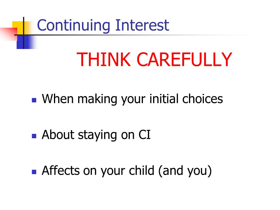 Continuing Interest THINK CAREFULLY When making your initial choices About staying on CI Affects on your child (and you)