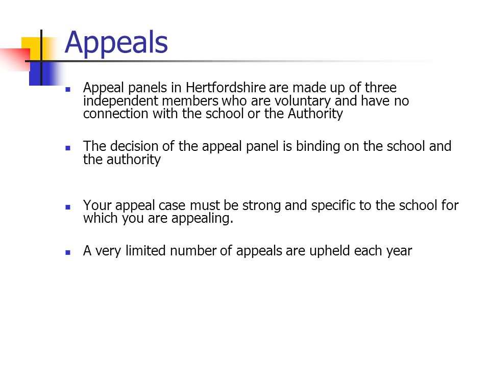 Appeals Appeal panels in Hertfordshire are made up of three independent members who are voluntary and have no connection with the school or the Authority The decision of the appeal panel is binding on the school and the authority Your appeal case must be strong and specific to the school for which you are appealing.