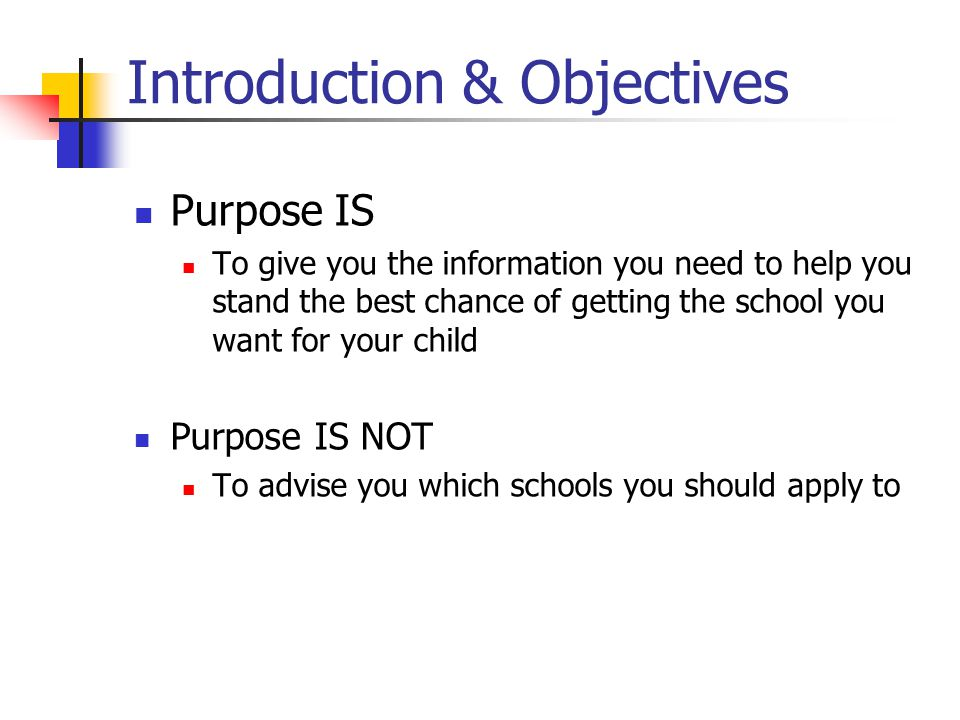 Introduction & Objectives Purpose IS To give you the information you need to help you stand the best chance of getting the school you want for your child Purpose IS NOT To advise you which schools you should apply to