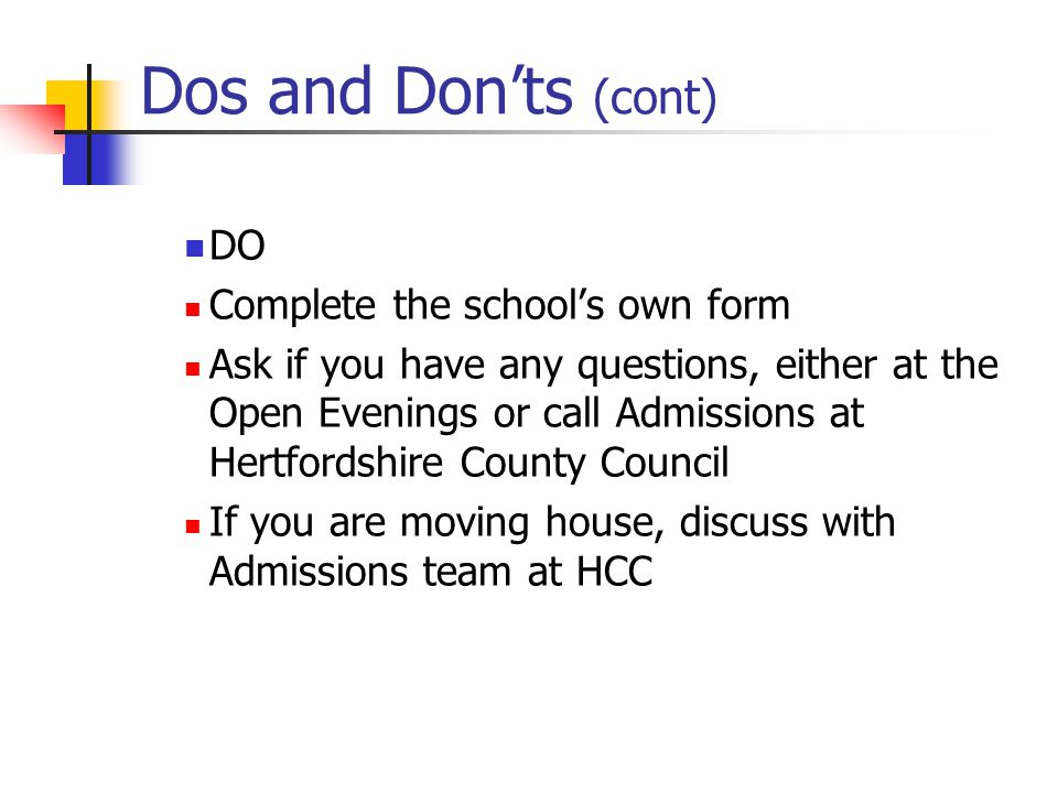 Dos and Don'ts (cont) DO Complete the school's own form Ask if you have any questions, either at the Open Evenings or call Admissions at Hertfordshire County Council If you are moving house, discuss with Admissions team at HCC