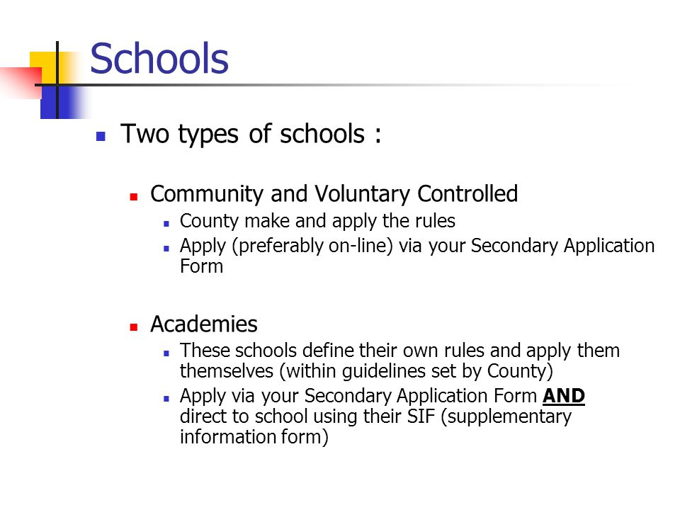 Schools Two types of schools : Community and Voluntary Controlled County make and apply the rules Apply (preferably on-line) via your Secondary Application Form Academies These schools define their own rules and apply them themselves (within guidelines set by County) Apply via your Secondary Application Form AND direct to school using their SIF (supplementary information form)