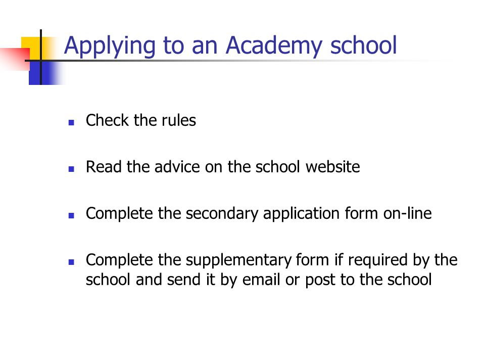 Applying to an Academy school Check the rules Read the advice on the school website Complete the secondary application form on-line Complete the supplementary form if required by the school and send it by email or post to the school