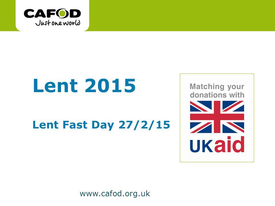 www.cafod.org.uk Lent 2015 Lent Fast Day 27/2/15