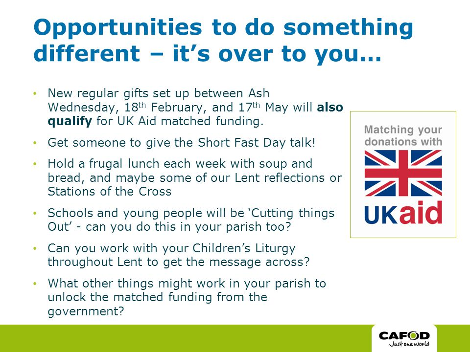 Opportunities to do something different – it's over to you… New regular gifts set up between Ash Wednesday, 18 th February, and 17 th May will also qualify for UK Aid matched funding.