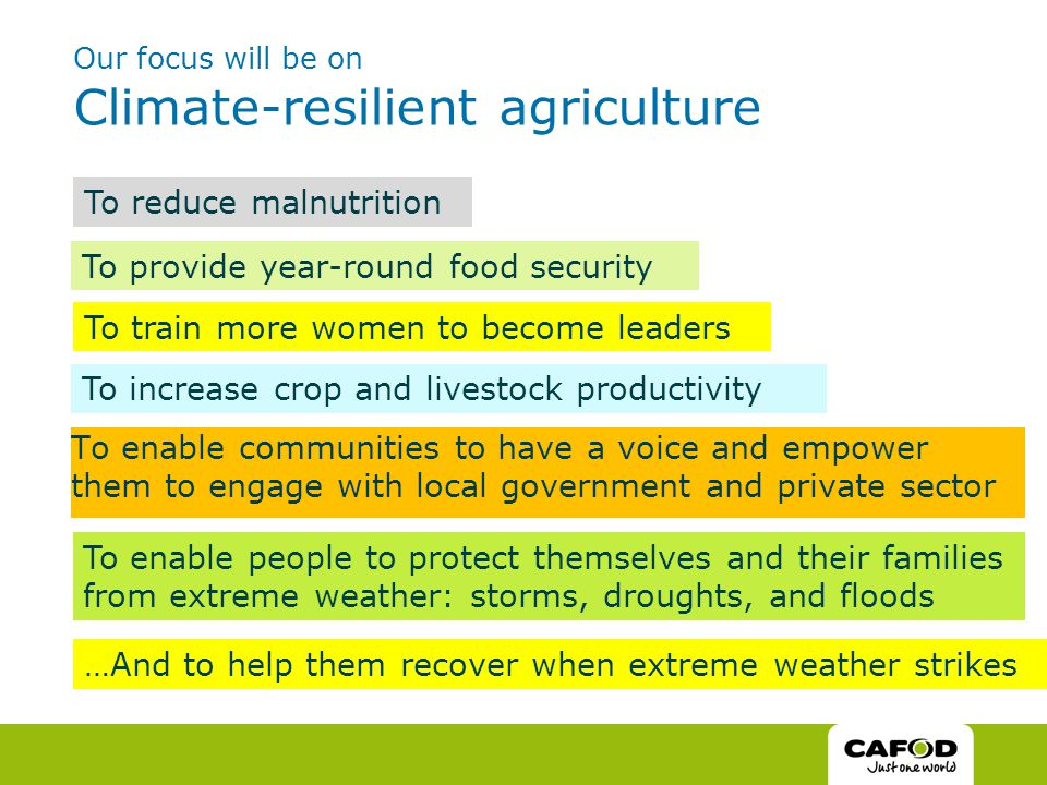 Our focus will be on Climate-resilient agriculture To enable communities to have a voice and empower them to engage with local government and private sector To increase crop and livestock productivity To provide year-round food security To reduce malnutrition To train more women to become leaders To enable people to protect themselves and their families from extreme weather: storms, droughts, and floods …And to help them recover when extreme weather strikes