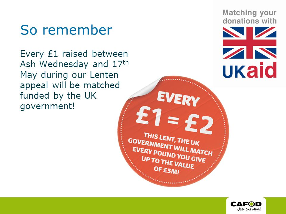 So remember Every £1 raised between Ash Wednesday and 17 th May during our Lenten appeal will be matched funded by the UK government!