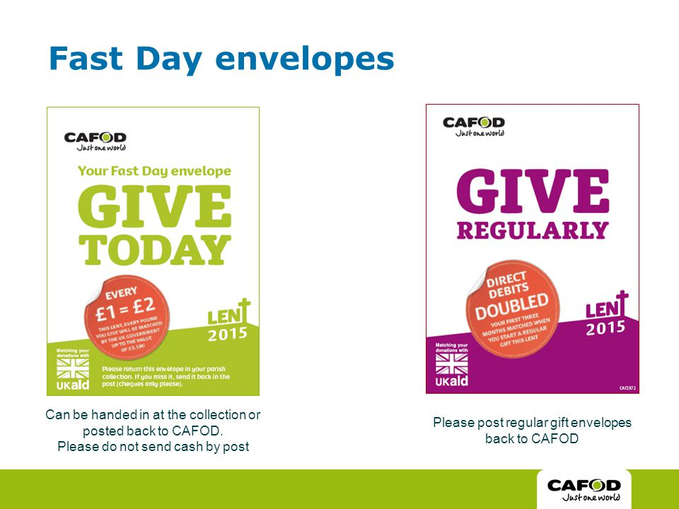 Fast Day envelopes Can be handed in at the collection or posted back to CAFOD.